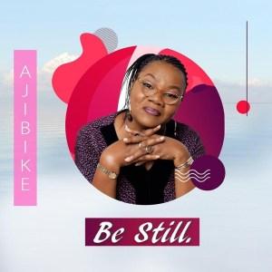 DOWNLOAD MP3: Be Still – Ajibike