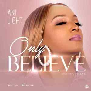 DOWNLOAD MP3: Only Believe – Ani Light