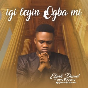 DOWNLOAD MP3: Igileyin Ogba Mi – Elijah Daniel