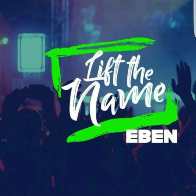 DOWNLOAD MP3 » Eben – Lift The Name » Gospel Songs 2019