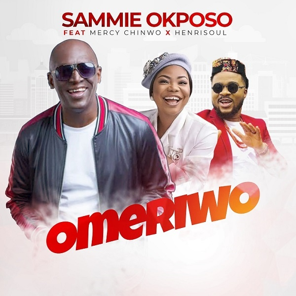 Omeriwo-Sammie-Okposo-Ft.-Mercy-Chinwo-x-Henrisoul [MP3 DOWNLOAD] Omeriwo – Sammie Okposo Ft. Mercy Chinwo x Henrisoul