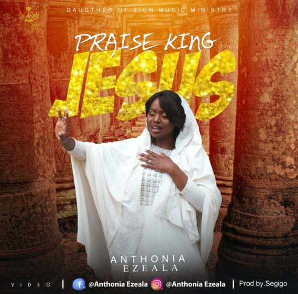 Anthonia-Ezeala-Praise-King-Jesus [MP3 DOWNLOAD] Praise King Jesus - Anthonia Ezeala