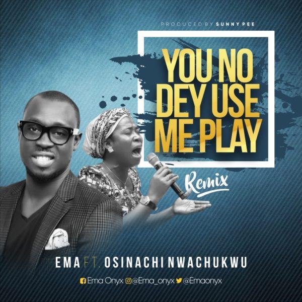 DOWNLOAD] Ema Ft  Osinachi Nwachukwu - You No Dey Use Me Play