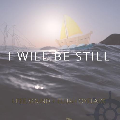 I-Fee Sound Ft. Elijah Oyelade - I Will Be Still