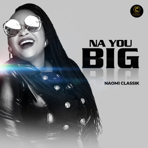 "Naomi-Classik-Na-You-Big [AUDIO + LYRICS] Naomi Classik – ""Na You Big"""