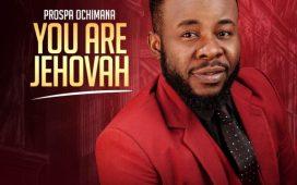 You Are Jehovah ByProspa Ochimana