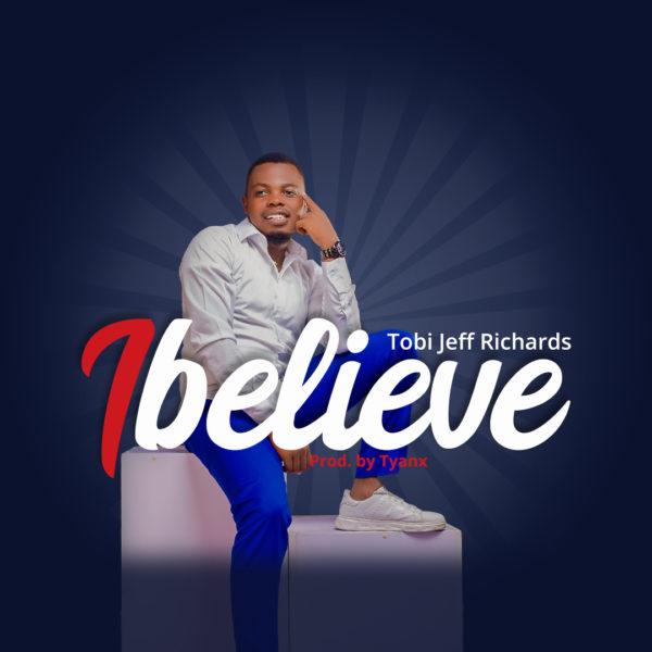 "Tobi-Jeff-Richards-I-Believe [MP3 DOWNLOAD] Tobi Jeff Richards – ""I Believe"""