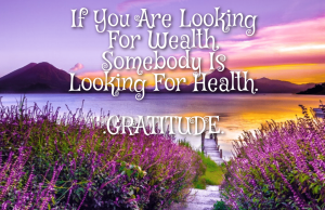 GRATITUDE: If You Are Looking For Wealth, Somebody Is Looking For Health