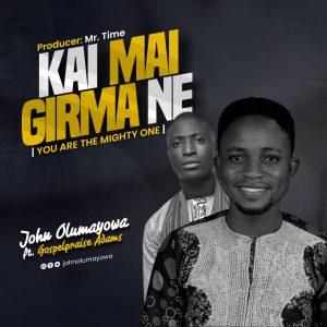 John Olumayowa - Kai Mai Girma Ne Ft. Gospelpraise Adams