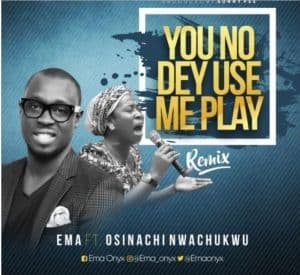 EMA FT. OSINACHI NWACHUKWU - YOU NO DEY USE ME PLAY