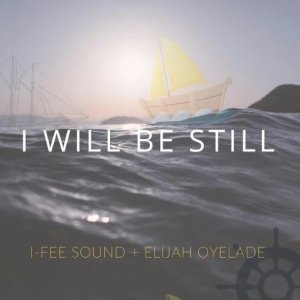 I-Fee Sound – I Willl Be Still Ft. Elijah Oyelade