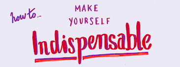 How to make yourself indispensable