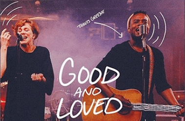 Travis Greene-Good and Loved graphic-new song feat Steffany Gretzinger