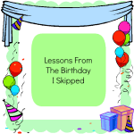 Lessons From The Birthday I Skipped