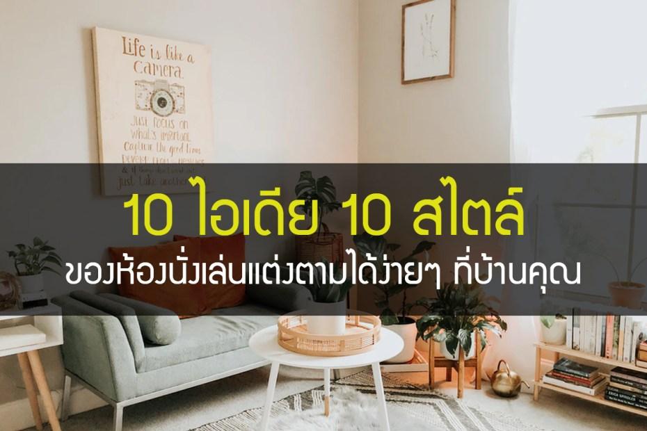 10 ไอเดีย 10 สไตล์ของห้องนั่งเล่นแต่งตามได้ง่ายๆ ที่บ้านคุณ