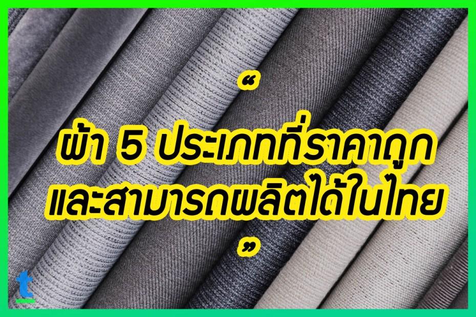 ผ้า 5 ประเภทที่ราคาถูกและสามารถผลิตได้ในไทย