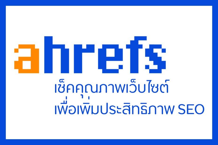 Ahrefs - เช็คคุณภาพเว็บไซต์เพื่อเพิ่มประสิทธิภาพ SEO