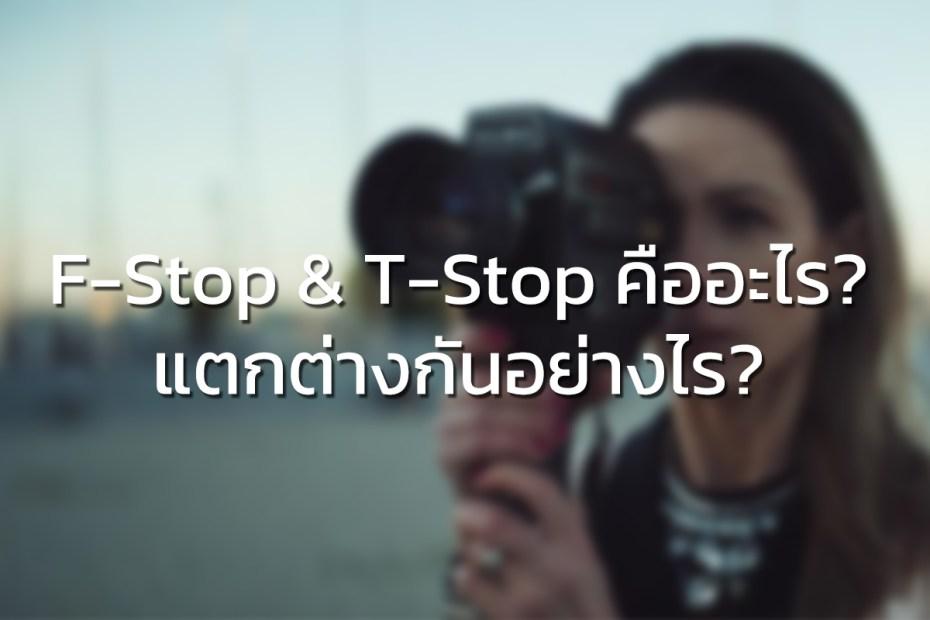 F-Stop & T-Stop คืออะไร? แตกต่างกันอย่างไร?