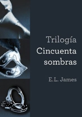Trilogía Cincuenta sombras: Cincuenta sombras de Grey, Cincuenta sombras más oscuras, Cincuenta sombras liberadas de E.L. James