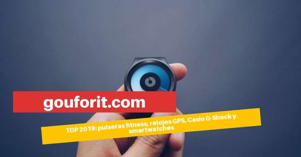 TOP 2019 en pulseras fitness, relojes GPS, Casio G-Shock y smartwatches