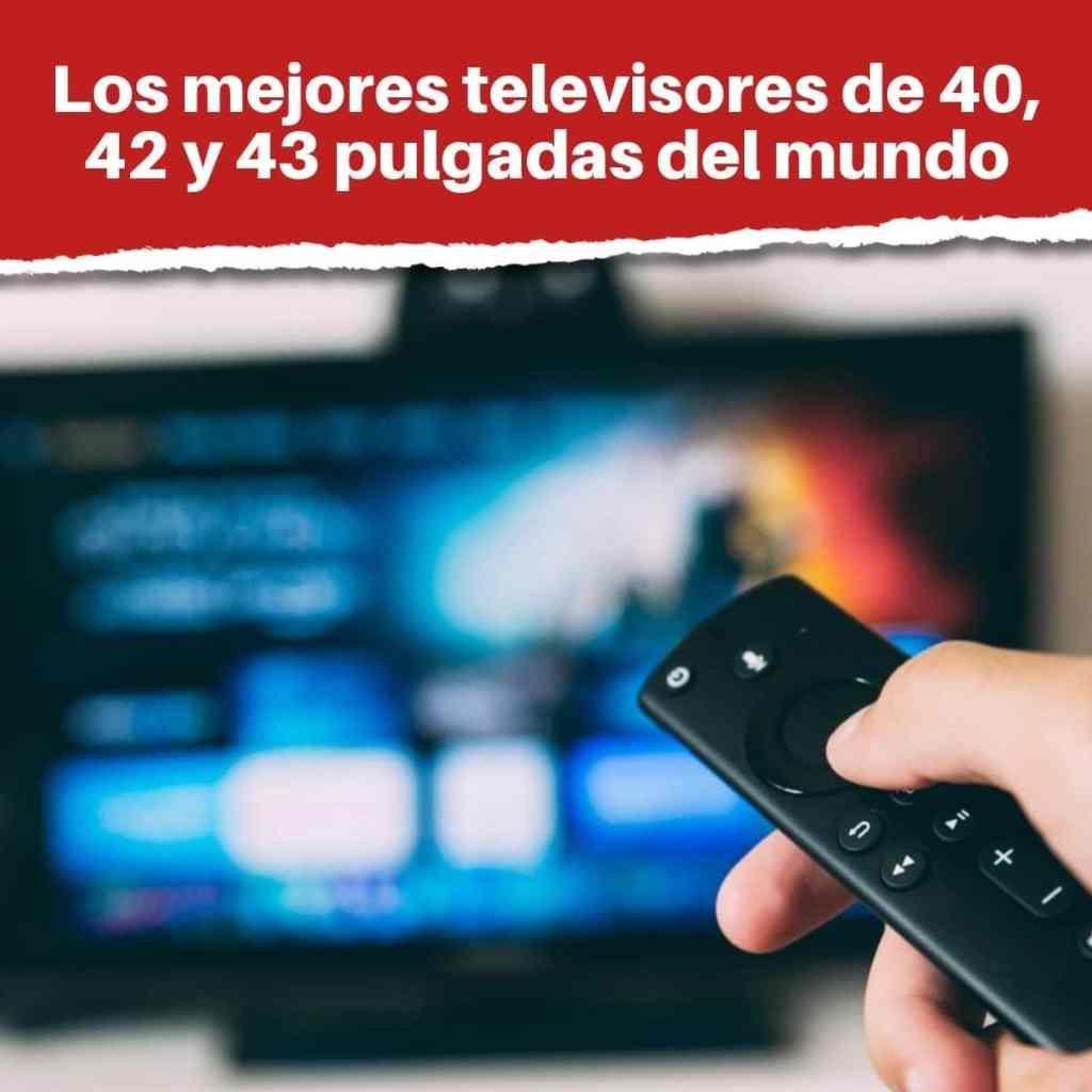 Los mejores televisores de 40, 42 y 43 pulgadas del mundo