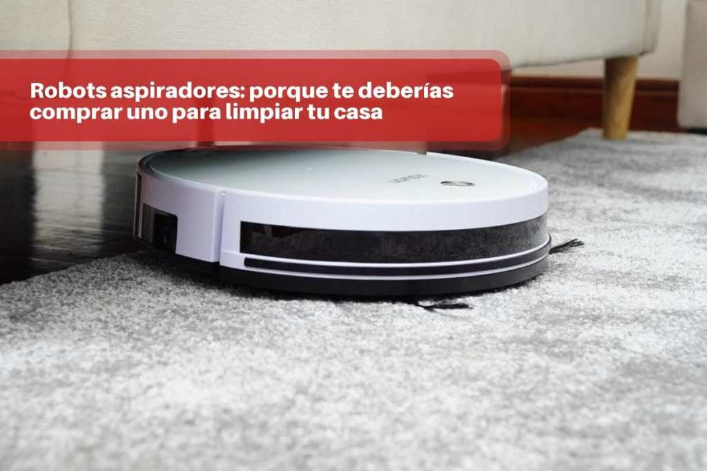 Robots aspiradores: porque te deberías comprar uno para limpiar tu casa