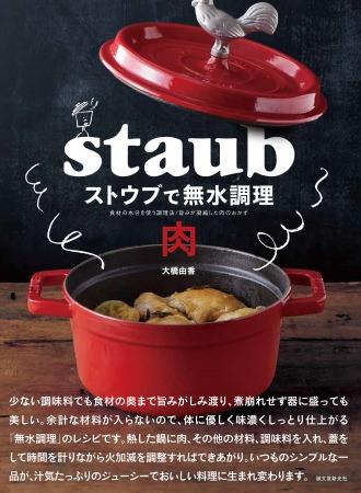 大好評『ストウブで無水調理』続編が登場!! 旨味を凝縮した「肉」料理を堪能できる、無水調理レシピを紹介!鶏肉、豚肉、牛肉でつくる約70品☆