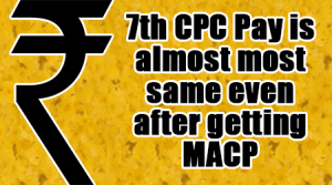 7th-CPC-Pay-is-almost-most-same-even-after-getting-MACP