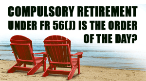 Compulsory-Retirement-under-FR-56(j)-is-the-order-of-the-day