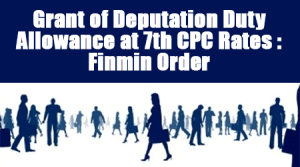 Grant of Deputation Duty Allowance at 7th CPC Rates