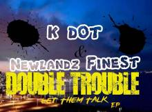 K Dot & Newlandz Finest - Double Trouble (TSD)