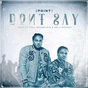 2Point1 feat. DJ Tira, Naakmusiq & DelaSoundz - Don't Say