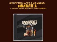 Six DreamChaser & Mr Mnandi - uMakhaphela (Ft. uBiza Wethu & Mr Thela & Sheshamore)