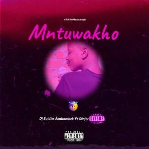 Dj Soldier Akabambeki - Mntuwakho (feat. Giinjer)