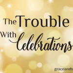 The Trouble with Celebrations Sis Steele