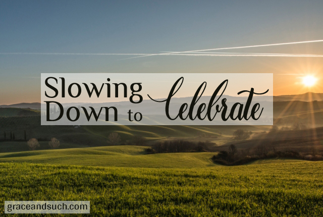 Slowing Down to Celebrate