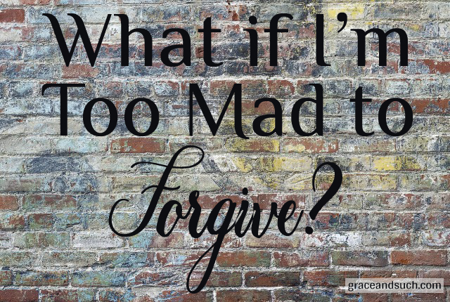 What If I'm Too Mad To Forgive