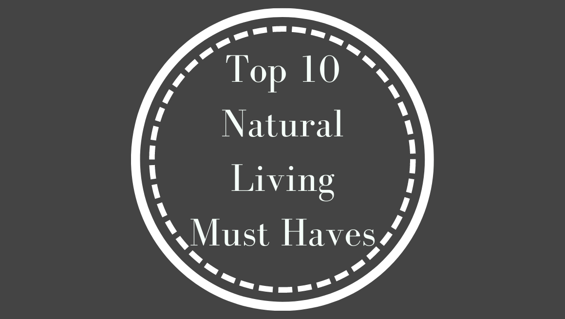 We've gathered up our most useful top ten natural living must haves so you can make your switch to safer living safe and simple.