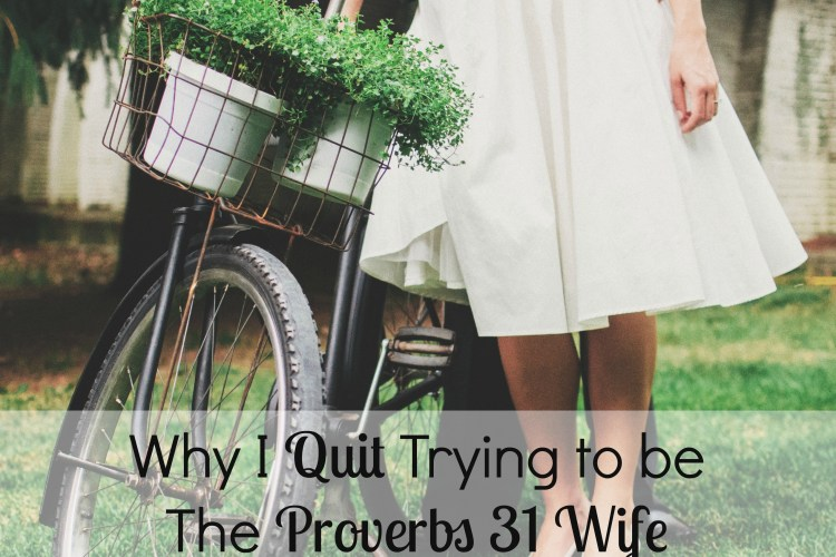 Why I Quit Trying to be the Proverbs 31 Wife (and Who I Want to be like Now)