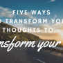 5 Ways To Transform Your Thoughts So You Can Transform