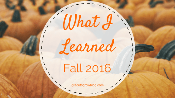 What I Learned: Fall 2016 | Grace to Grow Blog