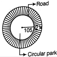 EX 11.3 Q14 A circular park is surrounded by a road 21 m
