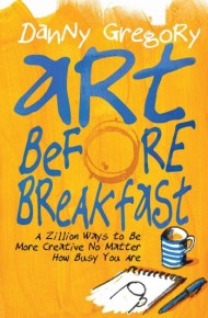 Art Before Breakfast: a zillion ways to be more creative no matter how busy you are - Danny Gregory