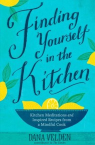 Finding Yourself in the Kitchen: Kitchen meditations and inspired recipes - Dana Velden