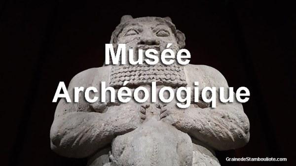 musée archéologique Istanbul Turquie, Hittites, Egyptiens, Babylone, Antiquité romaines, grecques, byzantines et ottomanes