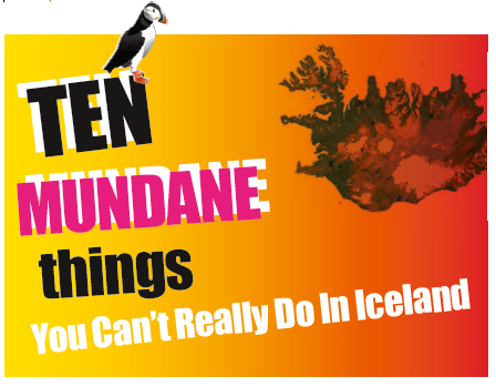 Ten Mundane Things You Can't Really Do In Iceland