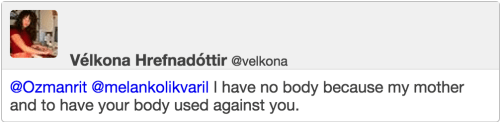 @melankolikvaril I have no body because my mother and to have your body used against you.