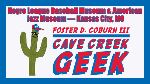 Cave Creek Geek Goes to Negro Leagues Baseball Museum and American Jazz Museum