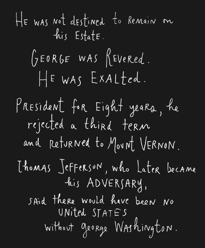 He was not destined to remain on his estate.George was revered. He was exalted. President for eight years, he rejected a third term and returned to Mount Vernon.<br />  Thomas Jefferson, who later became his adversary, said there would have been no United States without George Washington.