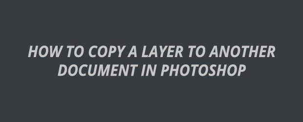 How To Copy A Layer To Another Document In Photoshop